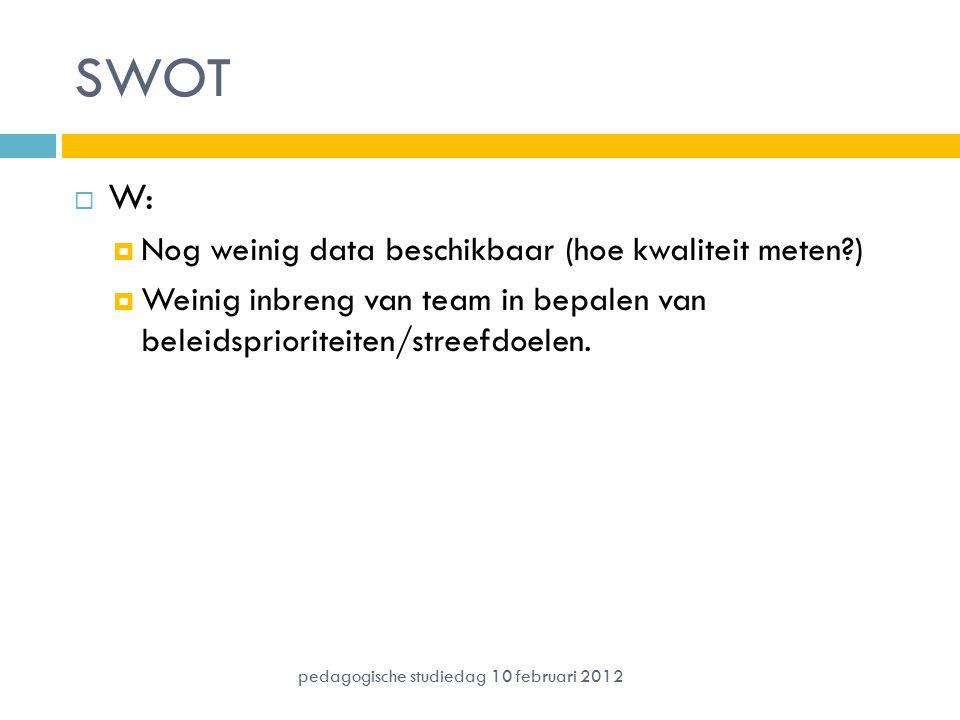 SWOT  W:  Nog weinig data beschikbaar (hoe kwaliteit meten?)  Weinig inbreng van team in bepalen van beleidsprioriteiten/streefdoelen.