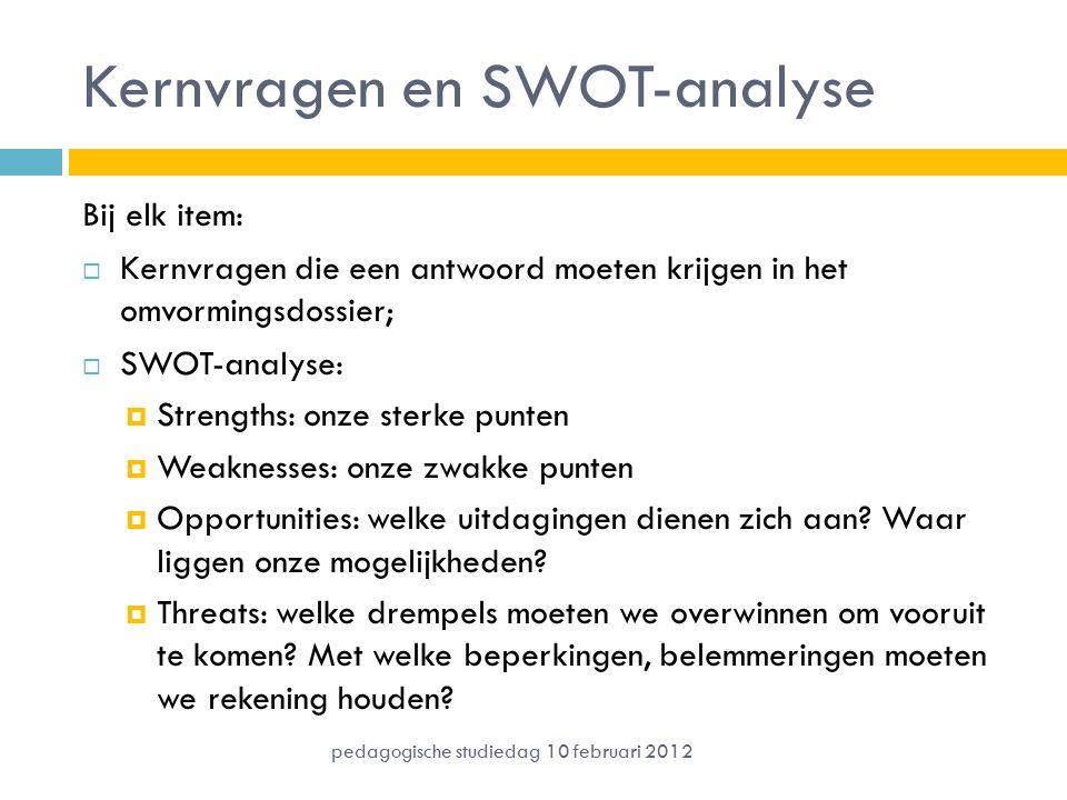 Kernvragen en SWOT-analyse Bij elk item:  Kernvragen die een antwoord moeten krijgen in het omvormingsdossier;  SWOT-analyse:  Strengths: onze sterke punten  Weaknesses: onze zwakke punten  Opportunities: welke uitdagingen dienen zich aan.
