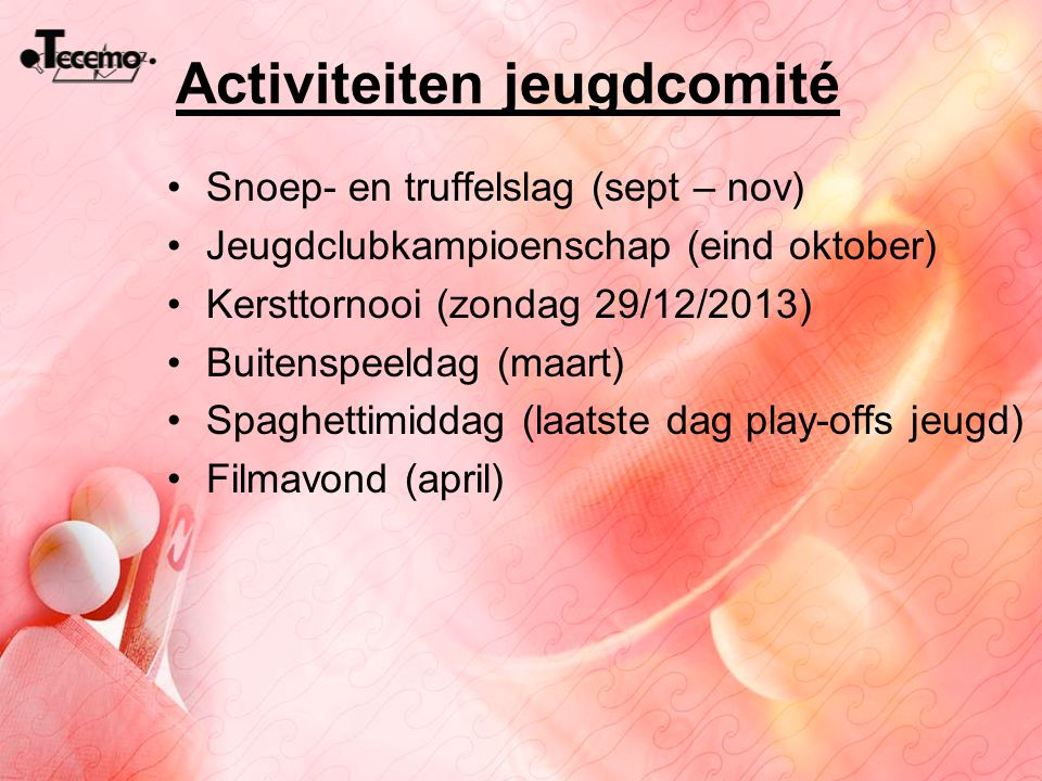 Activiteiten jeugdcomité Snoep- en truffelslag (sept – nov) Jeugdclubkampioenschap (eind oktober) Kersttornooi (zondag 29/12/2013) Buitenspeeldag (maa