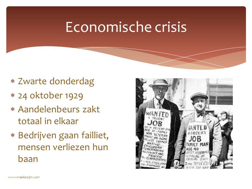 Economische crisis  Zwarte donderdag  24 oktober 1929  Aandelenbeurs zakt totaal in elkaar  Bedrijven gaan failliet, mensen verliezen hun baan www.maaikezijm.com