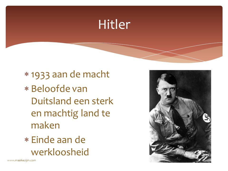  1933 aan de macht  Beloofde van Duitsland een sterk en machtig land te maken  Einde aan de werkloosheid Hitler www.maaikezijm.com
