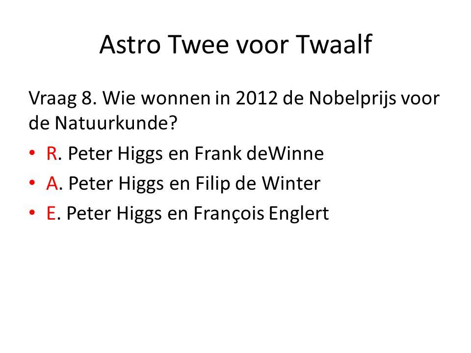 Astro Twee voor Twaalf Vraag 8. Wie wonnen in 2012 de Nobelprijs voor de Natuurkunde? R. Peter Higgs en Frank deWinne A. Peter Higgs en Filip de Winte