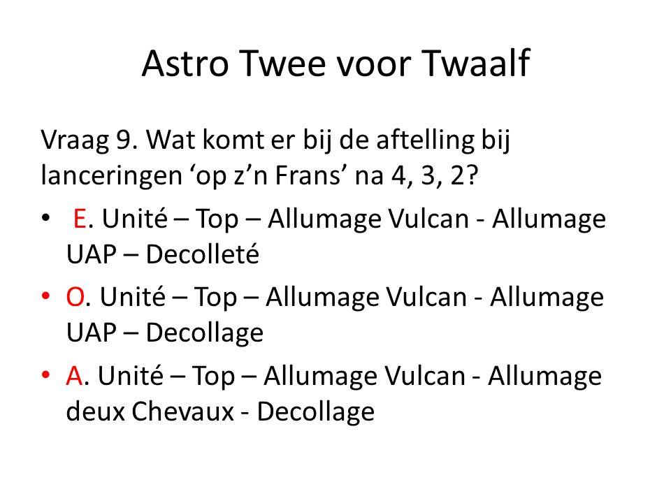 Astro Twee voor Twaalf Vraag 9. Wat komt er bij de aftelling bij lanceringen 'op z'n Frans' na 4, 3, 2? E. Unité – Top – Allumage Vulcan - Allumage UA