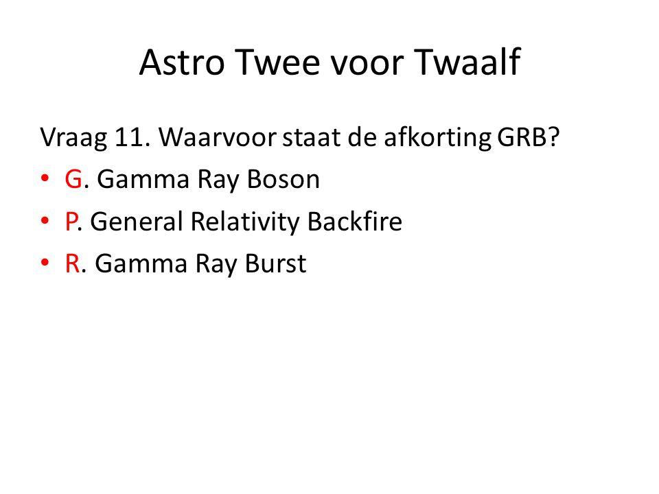 Astro Twee voor Twaalf Vraag 11. Waarvoor staat de afkorting GRB? G. Gamma Ray Boson P. General Relativity Backfire R. Gamma Ray Burst