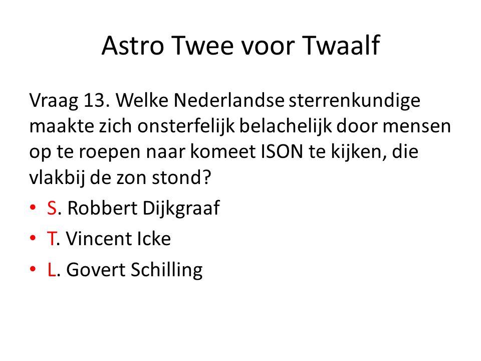 Astro Twee voor Twaalf Vraag 13. Welke Nederlandse sterrenkundige maakte zich onsterfelijk belachelijk door mensen op te roepen naar komeet ISON te ki