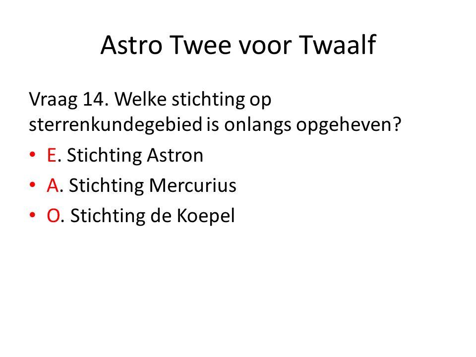 Astro Twee voor Twaalf Vraag 14. Welke stichting op sterrenkundegebied is onlangs opgeheven? E. Stichting Astron A. Stichting Mercurius O. Stichting d