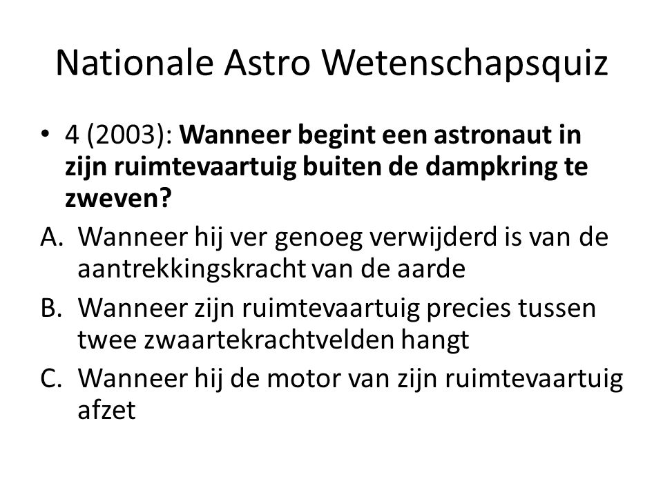 Nationale Astro Wetenschapsquiz 4 (2003): Wanneer begint een astronaut in zijn ruimtevaartuig buiten de dampkring te zweven? A.Wanneer hij ver genoeg