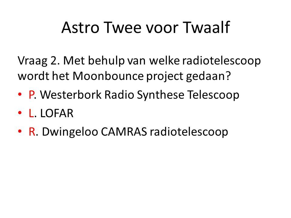 Astro Twee voor Twaalf Vraag 2. Met behulp van welke radiotelescoop wordt het Moonbounce project gedaan? P. Westerbork Radio Synthese Telescoop L. LOF