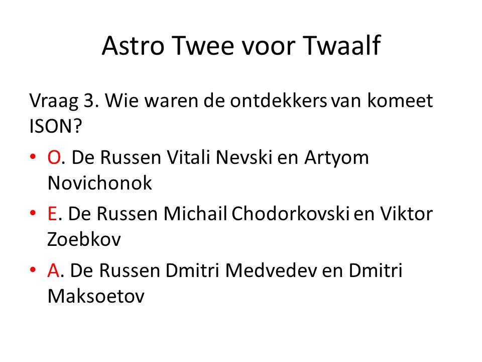 Astro Twee voor Twaalf Vraag 3. Wie waren de ontdekkers van komeet ISON? O. De Russen Vitali Nevski en Artyom Novichonok E. De Russen Michail Chodorko