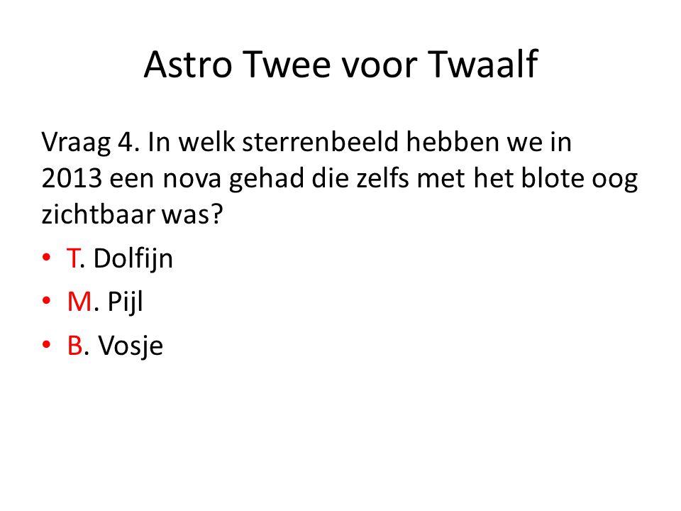 Astro Twee voor Twaalf Vraag 4. In welk sterrenbeeld hebben we in 2013 een nova gehad die zelfs met het blote oog zichtbaar was? T. Dolfijn M. Pijl B.