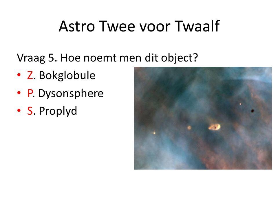Astro Twee voor Twaalf Vraag 5. Hoe noemt men dit object? Z. Bokglobule P. Dysonsphere S. Proplyd