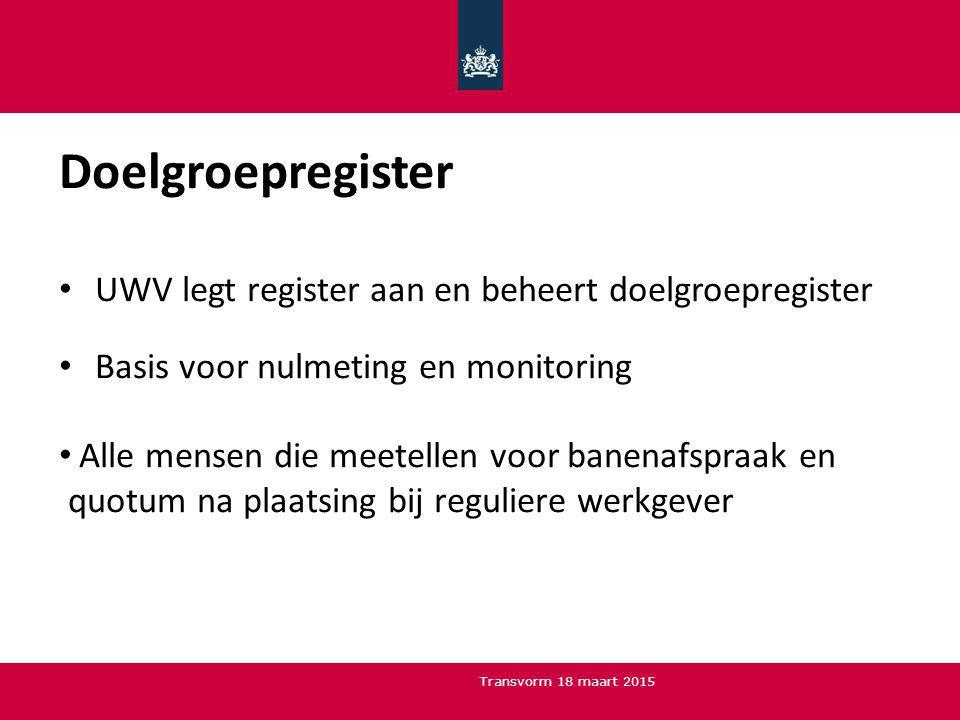 Doelgroepregister UWV legt register aan en beheert doelgroepregister Basis voor nulmeting en monitoring Alle mensen die meetellen voor banenafspraak en quotum na plaatsing bij reguliere werkgever Transvorm 18 maart 2015
