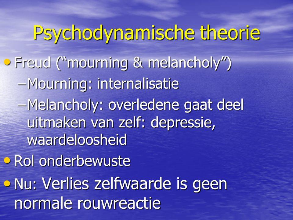 Psychodynamische theorie Freud ( mourning & melancholy ) Freud ( mourning & melancholy ) –Mourning: internalisatie –Melancholy: overledene gaat deel uitmaken van zelf: depressie, waardeloosheid Rol onderbewuste Rol onderbewuste Nu: Verlies zelfwaarde is geen normale rouwreactie Nu: Verlies zelfwaarde is geen normale rouwreactie