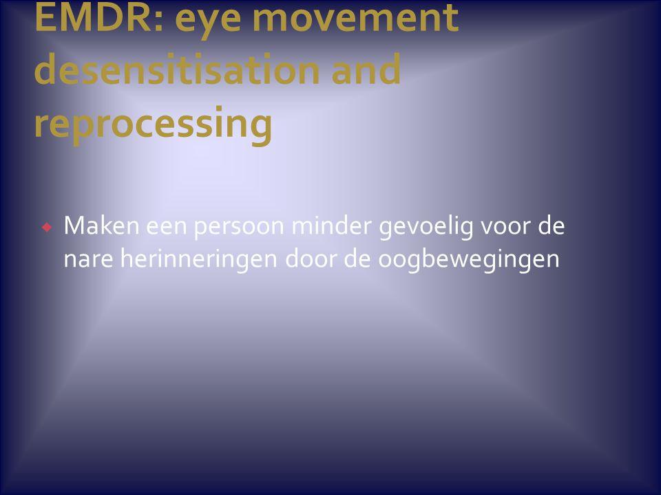 EMDR: eye movement desensitisation and reprocessing  Maken een persoon minder gevoelig voor de nare herinneringen door de oogbewegingen