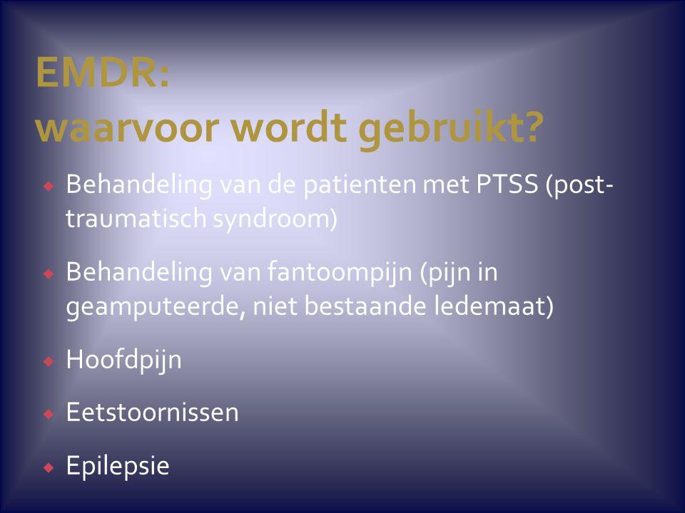 EMDR: waarvoor wordt gebruikt?  Behandeling van de patienten met PTSS (post- traumatisch syndroom)  Behandeling van fantoompijn (pijn in geamputeerd