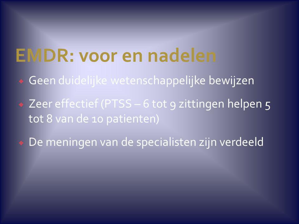 EMDR: voor en nadelen  Geen duidelijke wetenschappelijke bewijzen  Zeer effectief (PTSS – 6 tot 9 zittingen helpen 5 tot 8 van de 10 patienten)  De