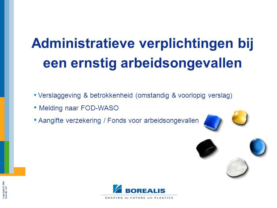 Copyright © 2005 Borealis A/S Administratieve verplichtingen bij een ernstig arbeidsongevallen Verslaggeving & betrokkenheid (omstandig & voorlopig verslag) Melding naar FOD-WASO Aangifte verzekering / Fonds voor arbeidsongevallen