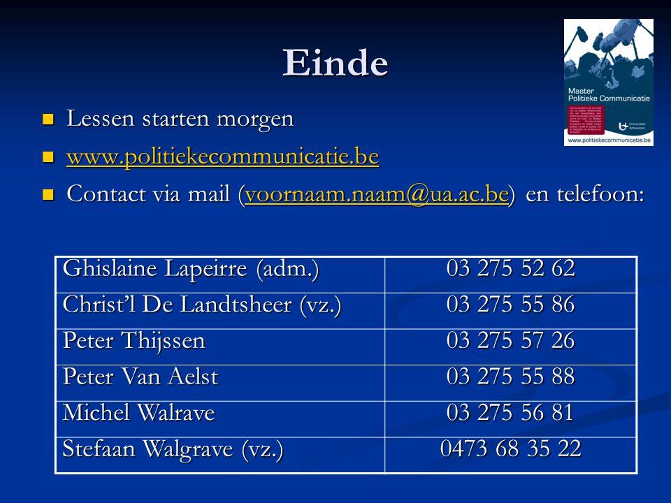 Einde Lessen starten morgen Lessen starten morgen www.politiekecommunicatie.be www.politiekecommunicatie.be www.politiekecommunicatie.be Contact via mail (voornaam.naam@ua.ac.be) en telefoon: Contact via mail (voornaam.naam@ua.ac.be) en telefoon:voornaam.naam@ua.ac.be Ghislaine Lapeirre (adm.) 03 275 52 62 Christ'l De Landtsheer (vz.) 03 275 55 86 Peter Thijssen 03 275 57 26 Peter Van Aelst 03 275 55 88 Michel Walrave 03 275 56 81 Stefaan Walgrave (vz.) 0473 68 35 22