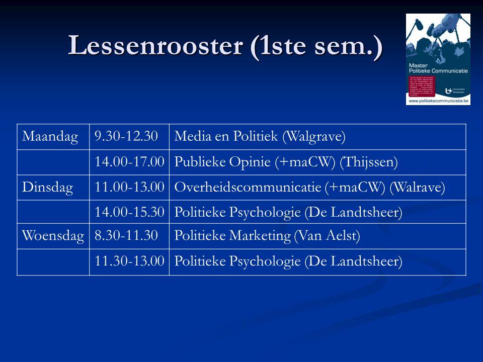 Lessenrooster (1ste sem.) Maandag9.30-12.30Media en Politiek (Walgrave) 14.00-17.00Publieke Opinie (+maCW) (Thijssen) Dinsdag11.00-13.00Overheidscommunicatie (+maCW) (Walrave) 14.00-15.30Politieke Psychologie (De Landtsheer) Woensdag8.30-11.30Politieke Marketing (Van Aelst) 11.30-13.00Politieke Psychologie (De Landtsheer)