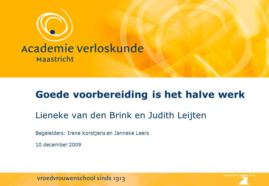 Goede voorbereiding is het halve werk Lieneke van den Brink en Judith Leijten Begeleiders: Irene Korstjens en Janneke Leers 10 december 2009