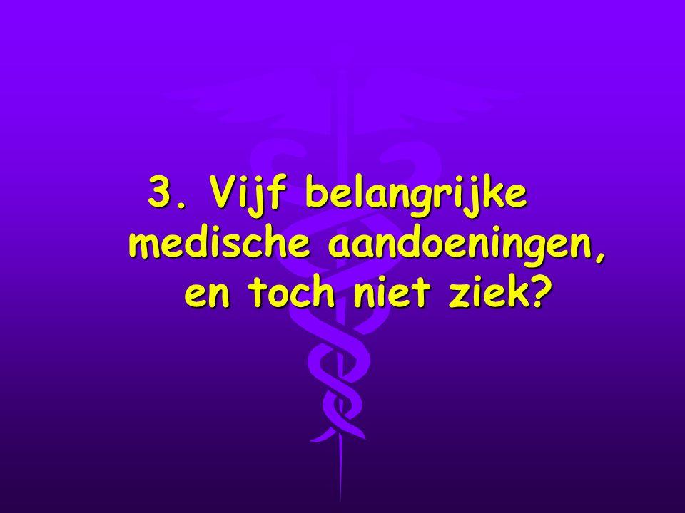 3. Vijf belangrijke medische aandoeningen, en toch niet ziek?