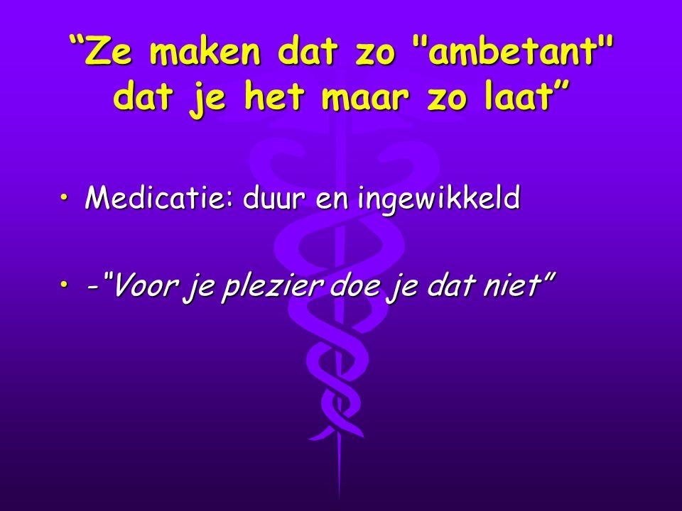 Ze maken dat zo ambetant dat je het maar zo laat Medicatie: duur en ingewikkeldMedicatie: duur en ingewikkeld - Voor je plezier doe je dat niet - Voor je plezier doe je dat niet