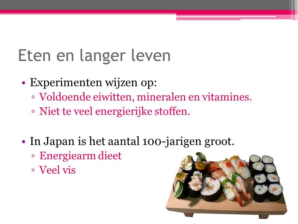 Eten en langer leven Experimenten wijzen op: ▫Voldoende eiwitten, mineralen en vitamines. ▫Niet te veel energierijke stoffen. In Japan is het aantal 1