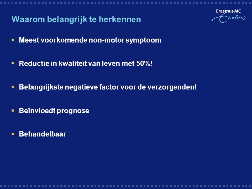 Waarom belangrijk te herkennen  Meest voorkomende non-motor symptoom  Reductie in kwaliteit van leven met 50%!  Belangrijkste negatieve factor voor