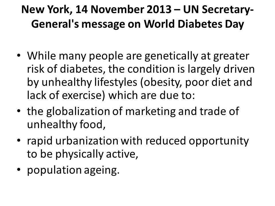 New York, 14 November 2013 – UN Secretary- General s message on World Diabetes Day While many people are genetically at greater risk of diabetes, the condition is largely driven by unhealthy lifestyles (obesity, poor diet and lack of exercise) which are due to: the globalization of marketing and trade of unhealthy food, rapid urbanization with reduced opportunity to be physically active, population ageing.