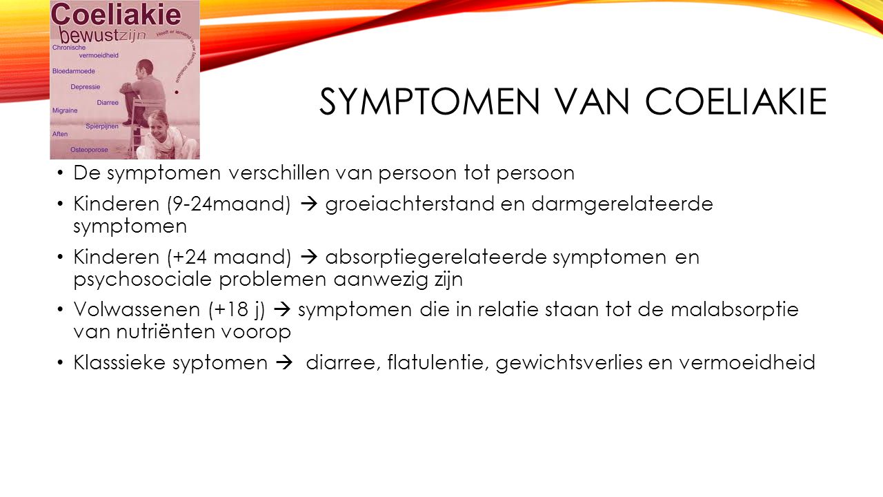 SYMPTOMEN VAN COELIAKIE De symptomen verschillen van persoon tot persoon Kinderen (9-24maand)  groeiachterstand en darmgerelateerde symptomen Kindere