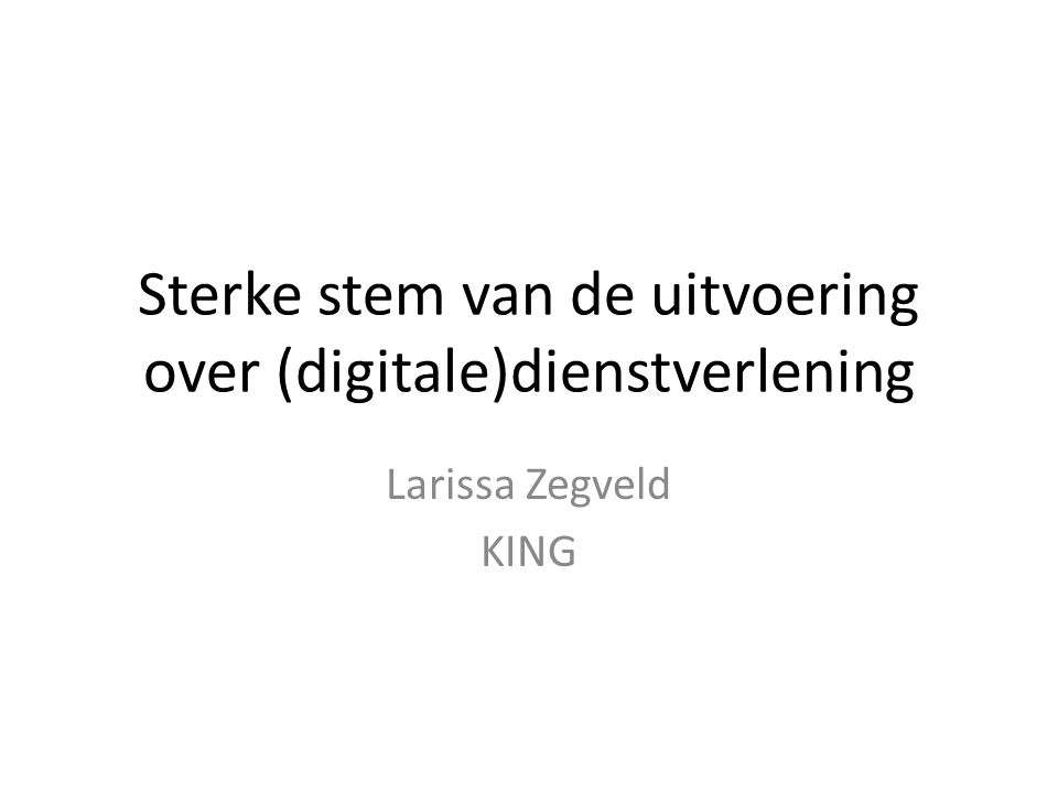 Sterke stem van de uitvoering over (digitale)dienstverlening Larissa Zegveld KING