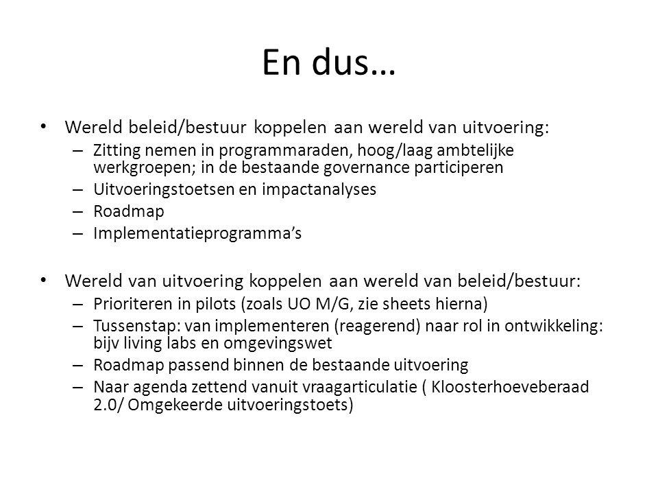 En dus… Wereld beleid/bestuur koppelen aan wereld van uitvoering: – Zitting nemen in programmaraden, hoog/laag ambtelijke werkgroepen; in de bestaande governance participeren – Uitvoeringstoetsen en impactanalyses – Roadmap – Implementatieprogramma's Wereld van uitvoering koppelen aan wereld van beleid/bestuur: – Prioriteren in pilots (zoals UO M/G, zie sheets hierna) – Tussenstap: van implementeren (reagerend) naar rol in ontwikkeling: bijv living labs en omgevingswet – Roadmap passend binnen de bestaande uitvoering – Naar agenda zettend vanuit vraagarticulatie ( Kloosterhoeveberaad 2.0/ Omgekeerde uitvoeringstoets)