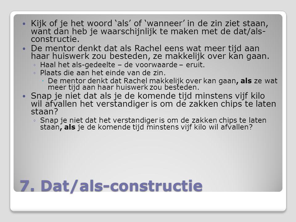 7. Dat/als-constructie Kijk of je het woord 'als' of 'wanneer' in de zin ziet staan, want dan heb je waarschijnlijk te maken met de dat/als- construct