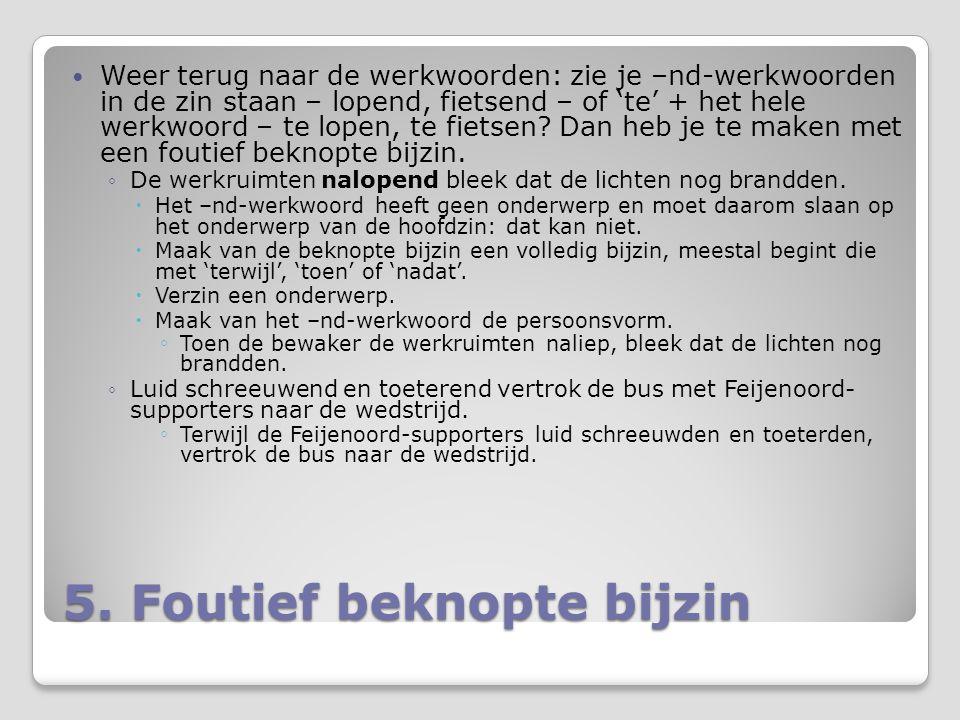 5. Foutief beknopte bijzin Weer terug naar de werkwoorden: zie je –nd-werkwoorden in de zin staan – lopend, fietsend – of 'te' + het hele werkwoord –