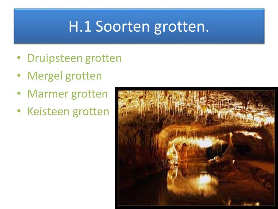 H.1 Soorten grotten. Druipsteen grotten Mergel grotten Marmer grotten Keisteen grotten