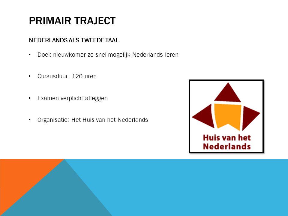 PRIMAIR TRAJECT NEDERLANDS ALS TWEEDE TAAL Doel: nieuwkomer zo snel mogelijk Nederlands leren Cursusduur: 120 uren Examen verplicht afleggen Organisatie: Het Huis van het Nederlands