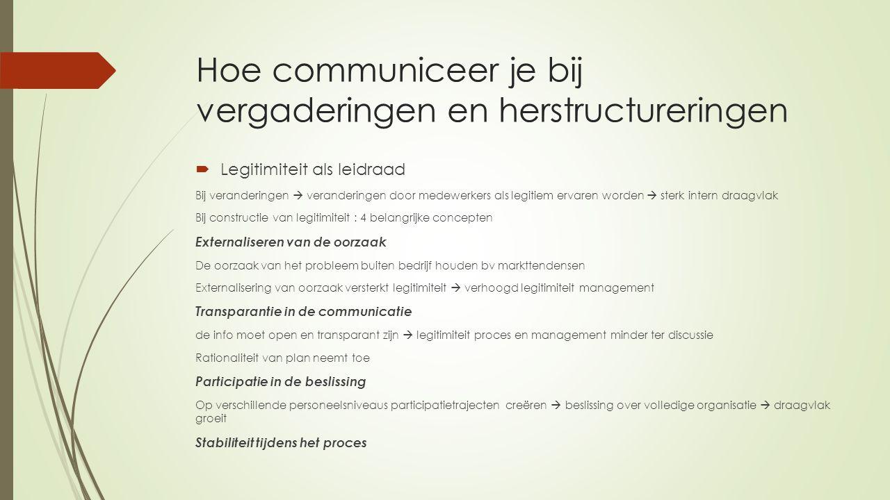 Hoe communiceer je bij vergaderingen en herstructureringen  Legitimiteit als leidraad Bij veranderingen  veranderingen door medewerkers als legitiem