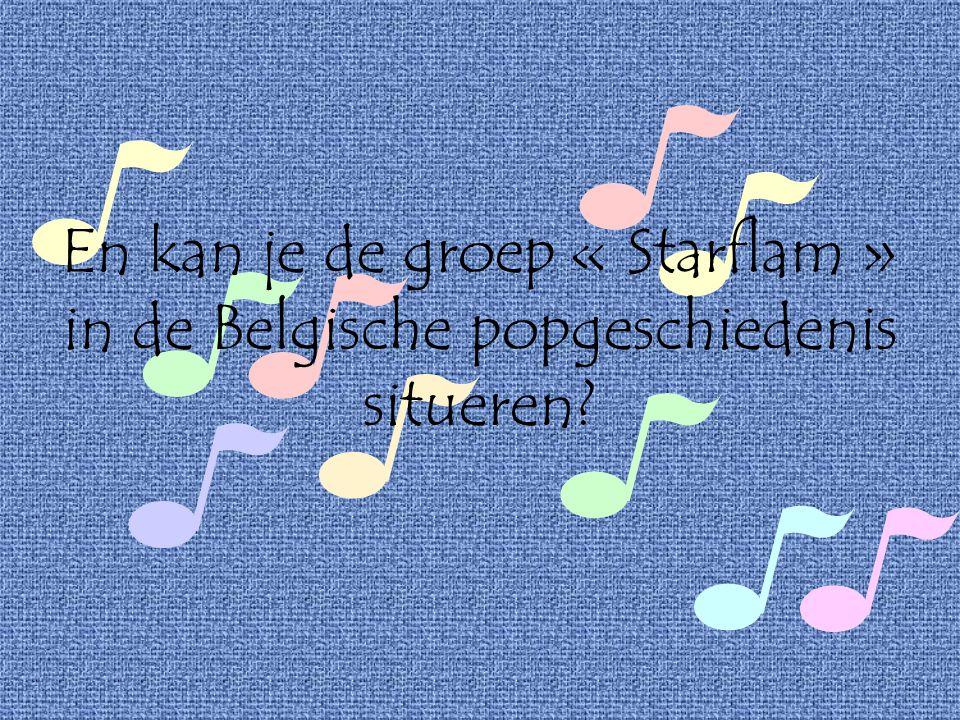 En kan je de groep « Starflam » in de Belgische popgeschiedenis situeren?