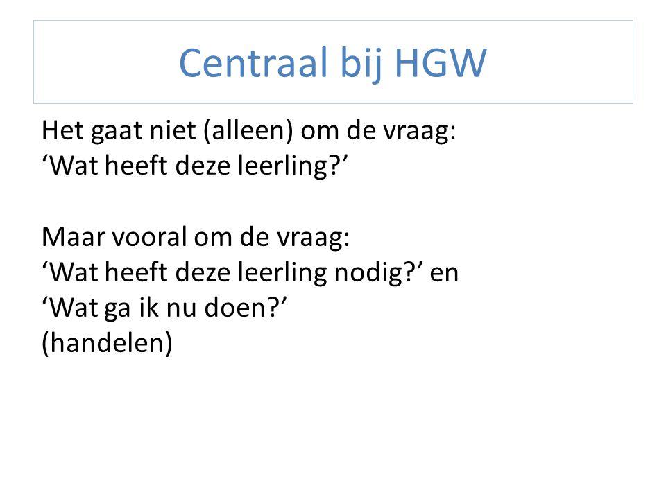 Centraal bij HGW Het gaat niet (alleen) om de vraag: 'Wat heeft deze leerling?' Maar vooral om de vraag: 'Wat heeft deze leerling nodig?' en 'Wat ga i