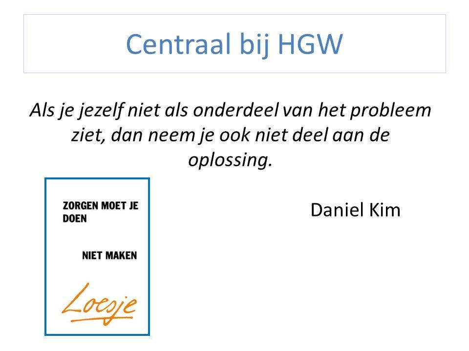 Centraal bij HGW Als je jezelf niet als onderdeel van het probleem ziet, dan neem je ook niet deel aan de oplossing. Daniel Kim