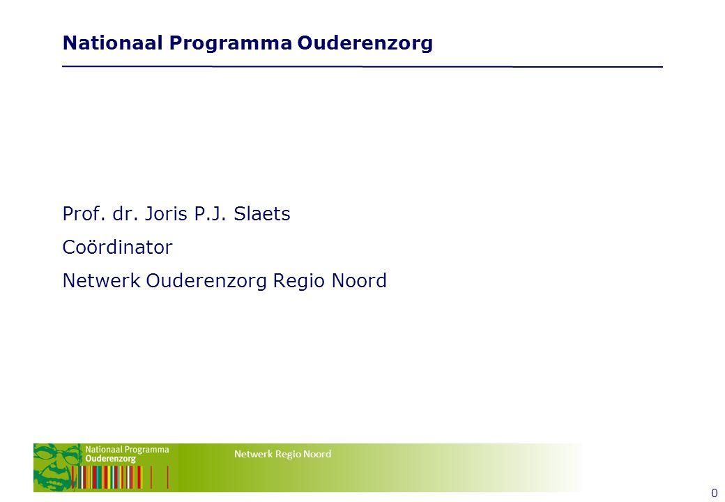 Netwerk Regio Noord 0 Nationaal Programma Ouderenzorg Prof. dr. Joris P.J. Slaets Coördinator Netwerk Ouderenzorg Regio Noord Tekstvak tekstvak
