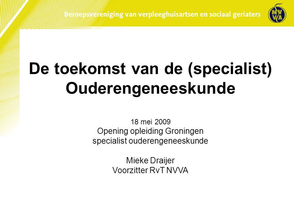 De toekomst van de (specialist) Ouderengeneeskunde 18 mei 2009 Opening opleiding Groningen specialist ouderengeneeskunde Mieke Draijer Voorzitter RvT