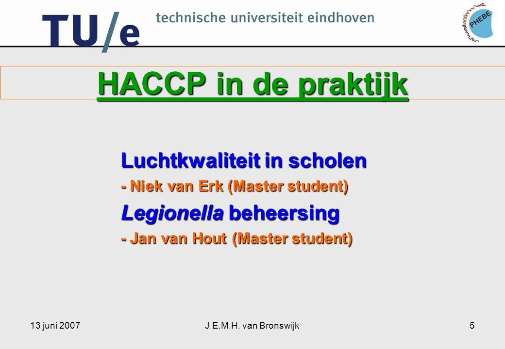 13 juni 2007J.E.M.H. van Bronswijk5 HACCP in de praktijk Luchtkwaliteit in scholen - Niek van Erk (Master student) Legionella beheersing - Jan van Hou