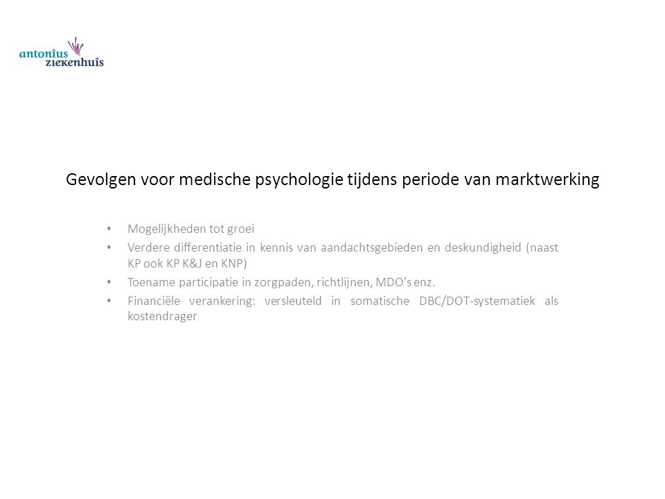 Gevolgen voor medische psychologie tijdens periode van marktwerking Mogelijkheden tot groei Verdere differentiatie in kennis van aandachtsgebieden en deskundigheid (naast KP ook KP K&J en KNP) Toename participatie in zorgpaden, richtlijnen, MDO's enz.