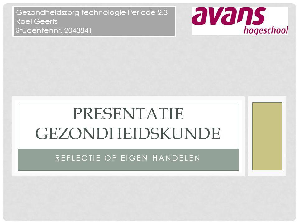 REFLECTIE OP EIGEN HANDELEN PRESENTATIE GEZONDHEIDSKUNDE Gezondheidszorg technologie Periode 2.3 Roel Geerts Studentennr.