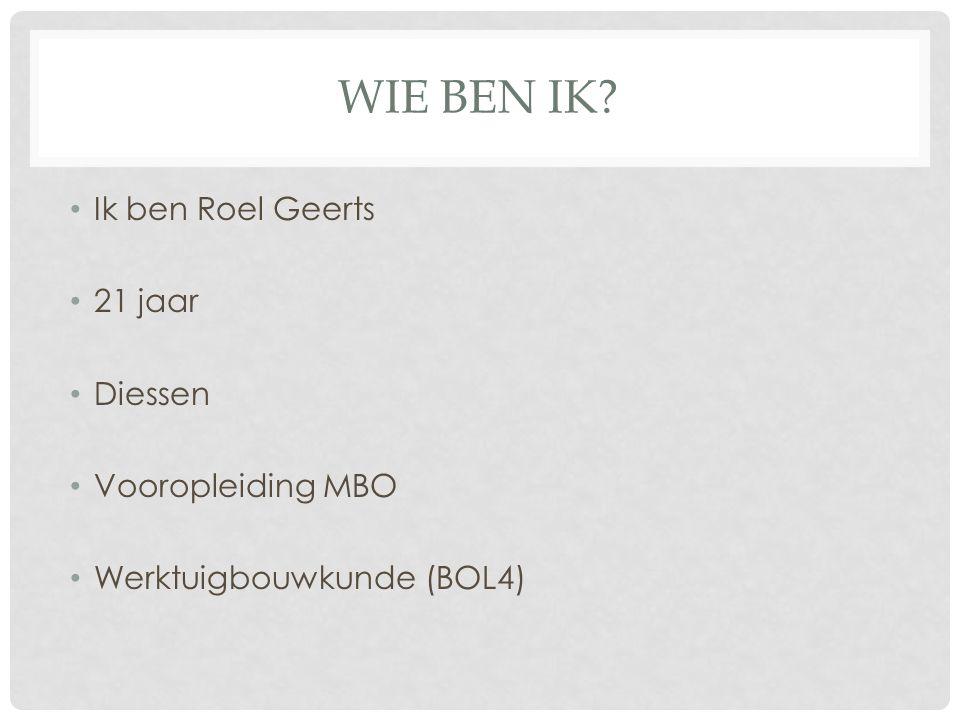 WIE BEN IK Ik ben Roel Geerts 21 jaar Diessen Vooropleiding MBO Werktuigbouwkunde (BOL4)