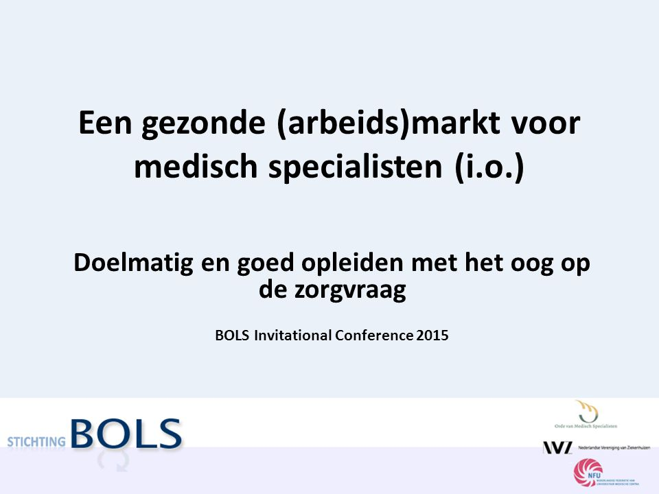Een gezonde (arbeids)markt voor medisch specialisten (i.o.) Doelmatig en goed opleiden met het oog op de zorgvraag BOLS Invitational Conference 2015