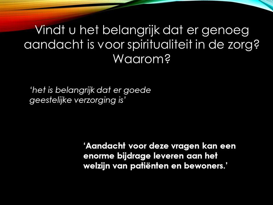 Vindt u het belangrijk dat er genoeg aandacht is voor spiritualiteit in de zorg? Waarom? 'het is belangrijk dat er goede geestelijke verzorging is' 'A