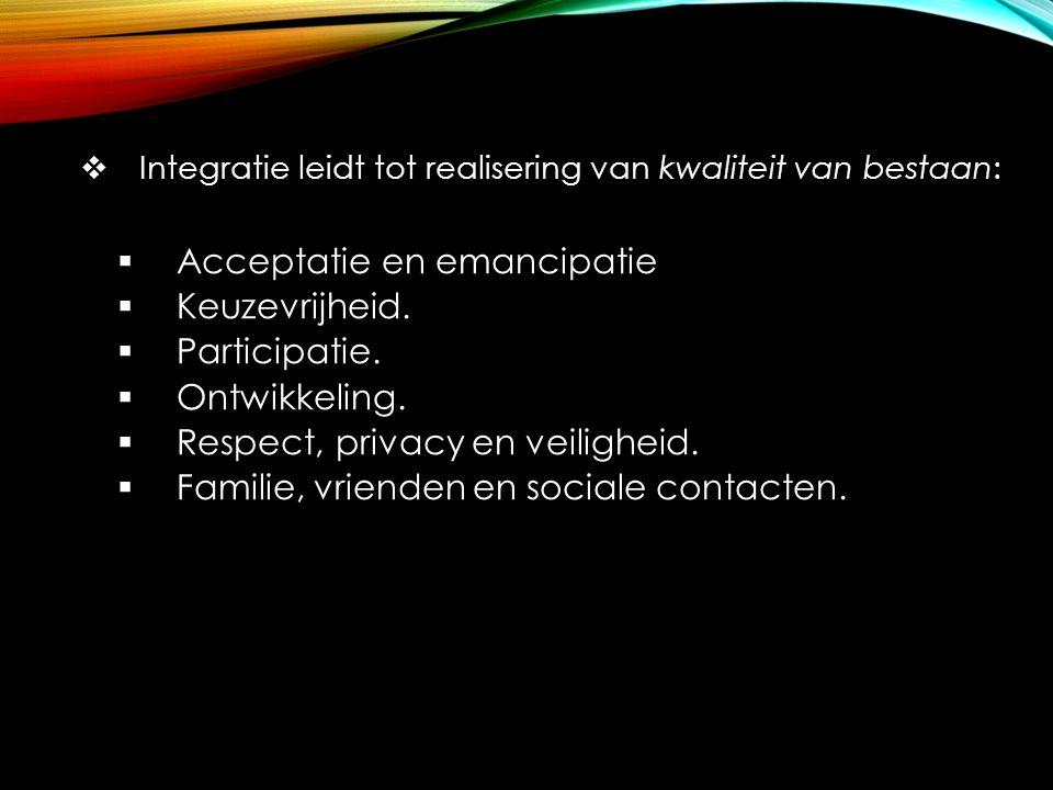  Integratie leidt tot realisering van kwaliteit van bestaan:  Acceptatie en emancipatie  Keuzevrijheid.  Participatie.  Ontwikkeling.  Respect,