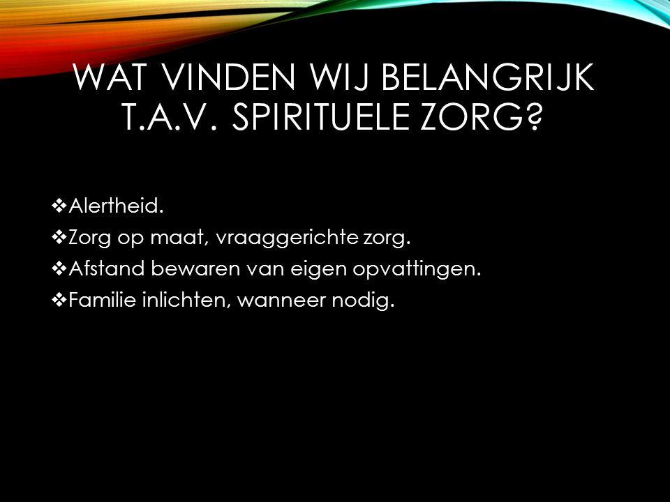 WAT VINDEN WIJ BELANGRIJK T.A.V. SPIRITUELE ZORG?  Alertheid.  Zorg op maat, vraaggerichte zorg.  Afstand bewaren van eigen opvattingen.  Familie